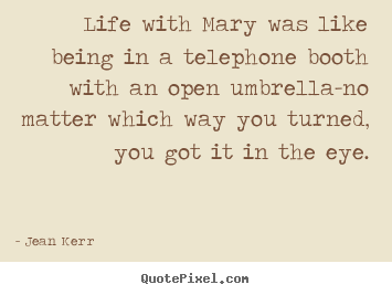 Life with mary was like being in a telephone booth with an open.. Jean Kerr greatest life quote