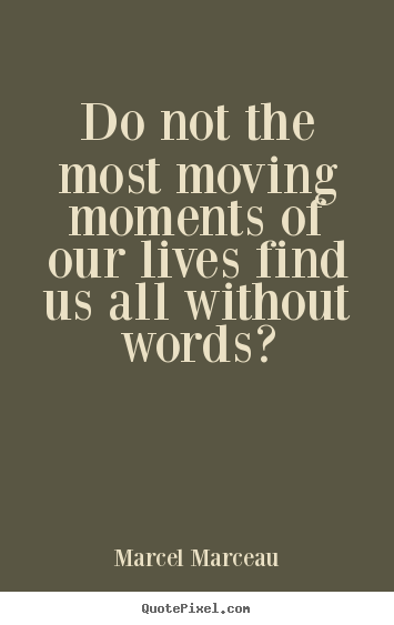Marcel Marceau picture quotes - Do not the most moving moments of our lives.. - Life quote
