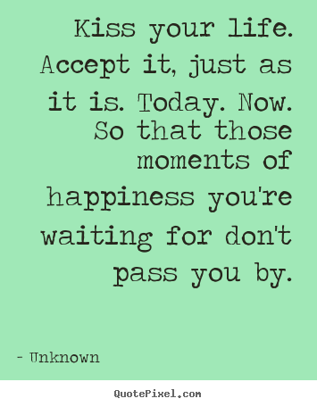 Unknown picture quote - Kiss your life. accept it, just as it is. today. now. so.. - Life quotes