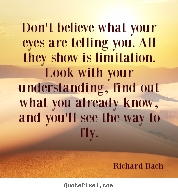 Richard Bach picture quotes - Don't believe what your eyes are telling you. all they show.. - Life quote