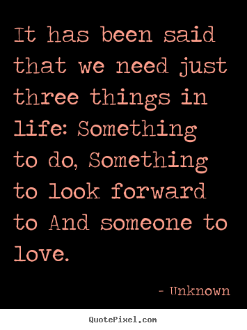 Unknown picture quote - It has been said that we need just three.. - Life quotes