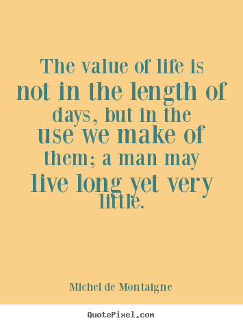 The value of life is not in the length of days, but in the use.. Michel De Montaigne greatest life quote