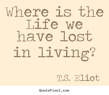 Life quotes - Where is the life we have lost in living?
