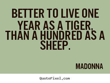 Life quotes - Better to live one year as a tiger, than a hundred..
