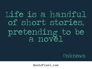 Design custom poster quote about life - Life is a handful of short stories, pretending to be a novel