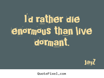 Life quote - I'd rather die enormous than live dormant.