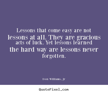 Life quotes - Lessons that come easy are not lessons at all. they are gracious..