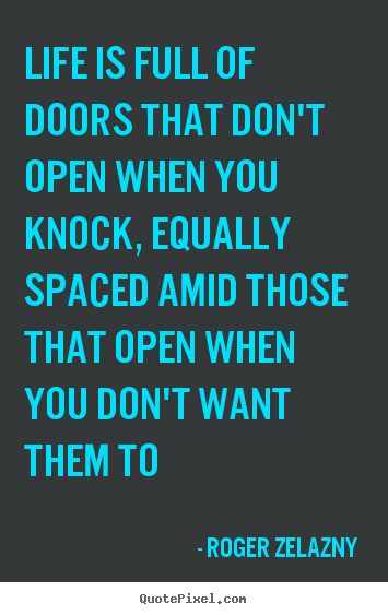 Life is full of doors that don't open when you knock,.. Roger Zelazny  life quotes