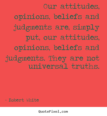 Our attitudes, opinions, beliefs and judgments are, simply put, our attitudes,.. Robert White top life quotes