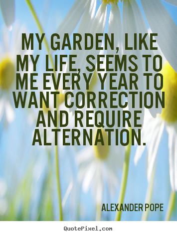 My garden, like my life, seems to me every.. Alexander Pope good life quote