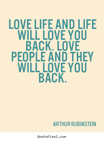 Love life and life will love you back. love people and.. Arthur Rubinstein great life quotes