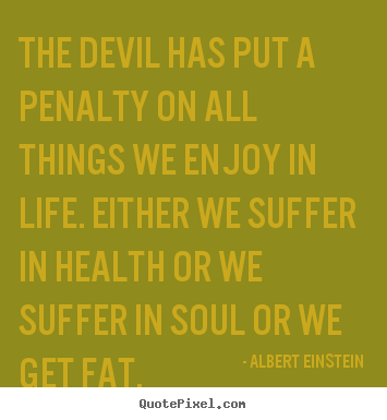 Create graphic picture quotes about life - The devil has put a penalty on all things we enjoy in life. either..