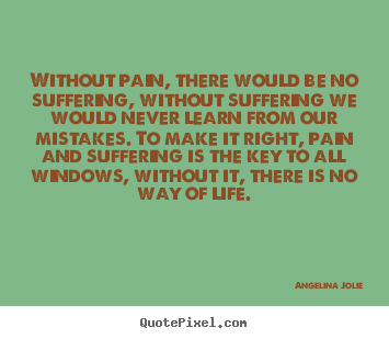 Angelina Jolie picture quotes - Without pain, there would be no suffering, without suffering.. - Life quotes