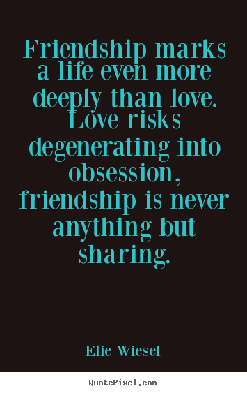 Life quotes - Friendship marks a life even more deeply than..