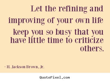 Create graphic picture quote about life - Let the refining and improving of your own life keep you so busy that..