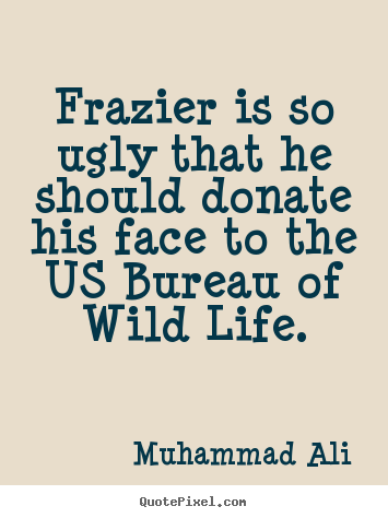 Make personalized picture quotes about life - Frazier is so ugly that he should donate his..