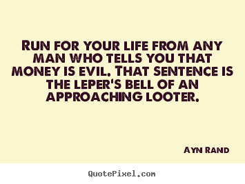 Life quotes - Run for your life from any man who tells you that money is evil. that..
