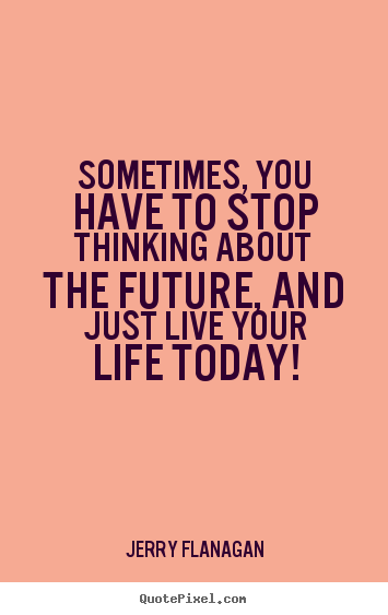 Quotes about life - Sometimes, you have to stop thinking about the..