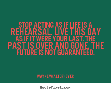 Life quotes - Stop acting as if life is a rehearsal. live this..