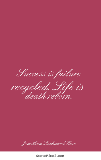 Success is failure recycled. life is death reborn. Jonathan Lockwood Huie famous life quotes