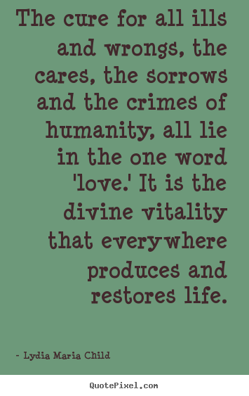 Quotes about life - The cure for all ills and wrongs, the cares, the sorrows and..