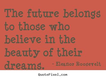 Make custom picture quotes about life - The future belongs to those who believe in the beauty..