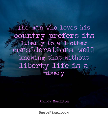 Quotes about life - The man who loves his country prefers its liberty to all..