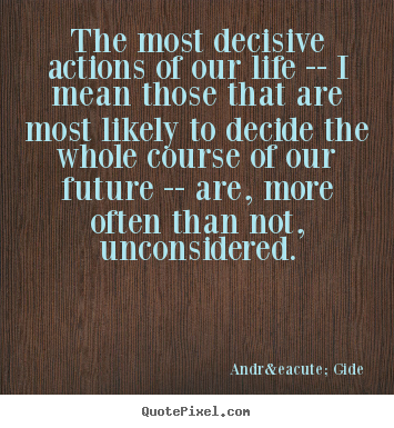 The most decisive actions of our life -- i mean those that are.. André Gide good life quotes