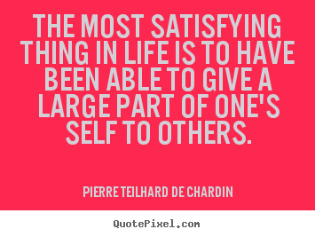 Pierre Teilhard De Chardin picture quotes - The most satisfying thing in life is to have.. - Life quote