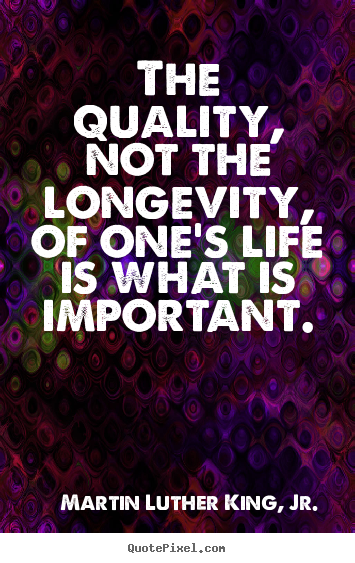 The quality, not the longevity, of one's life.. Martin Luther King, Jr.  life quote