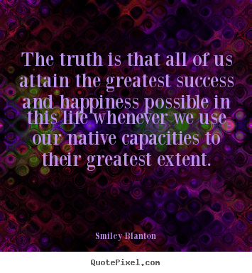 Smiley Blanton photo quotes - The truth is that all of us attain the greatest.. - Life sayings
