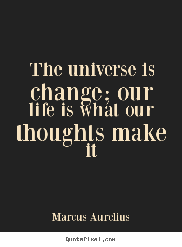 Marcus Aurelius picture quotes - The universe is change; our life is what our thoughts.. - Life quote