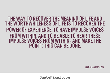 Abraham Maslow photo quotes - The way to recover the meaning of life and the worthwhileness of life.. - Life quote