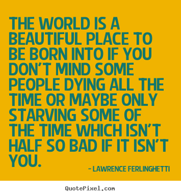 Quote about life - The world is a beautiful place to be born into if you don't..