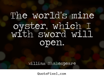 Make custom picture quotes about life - The world's mine oyster, which i with sword will open.