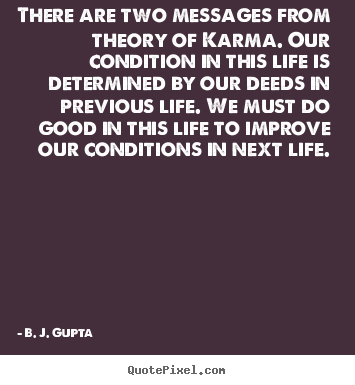 There are two messages from theory of karma... B. J. Gupta great life quote