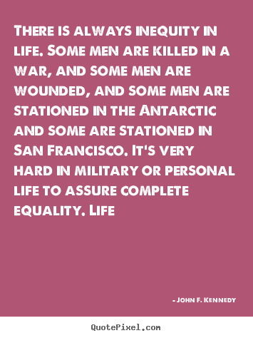 Quotes about life - There is always inequity in life. some men are killed in a..