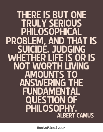 Life quotes - There is but one truly serious philosophical problem, and..