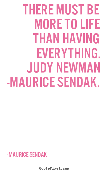 Maurice Sendak picture quotes - There must be more to life than having everything... - Life quote