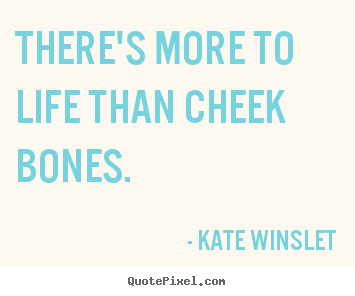 There's more to life than cheek bones. Kate Winslet best life quotes