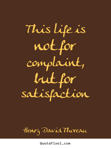 Life quotes - This life is not for complaint, but for satisfaction