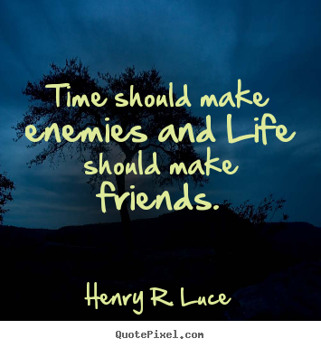 Henry R. Luce picture quote - Time should make enemies and life should make friends. - Life quote