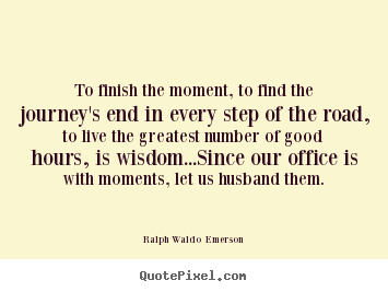 Ralph Waldo  Emerson photo sayings - To finish the moment, to find the journey's end in every step of.. - Life quotes