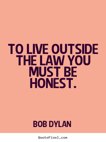 Life quote - To live outside the law you must be honest.
