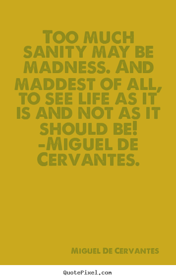 Too much sanity may be madness. and maddest.. Miguel De Cervantes top life quotes
