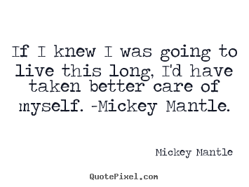 Mickey Mantle picture quote - If i knew i was going to live this long, i'd have taken.. - Life quotes