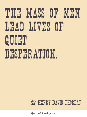 The mass of men lead lives of quiet desperation. Henry David Thoreau top life quotes