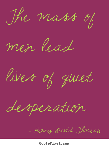 Make picture quotes about life - The mass of men lead lives of quiet desperation.