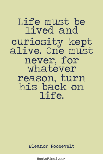 Eleanor Roosevelt picture quotes - Life must be lived and curiosity kept alive. one.. - Life quotes