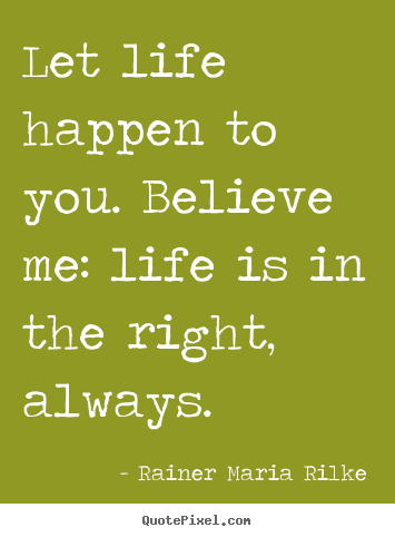 Diy picture quotes about life - Let life happen to you. believe me: life..